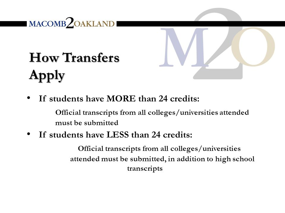 How Transfers Apply If students have MORE than 24 credits: Official transcripts from all colleges/universities attended must be submitted If students have LESS than 24 credits: Official transcripts from all colleges/universities attended must be submitted, in addition to high school transcripts