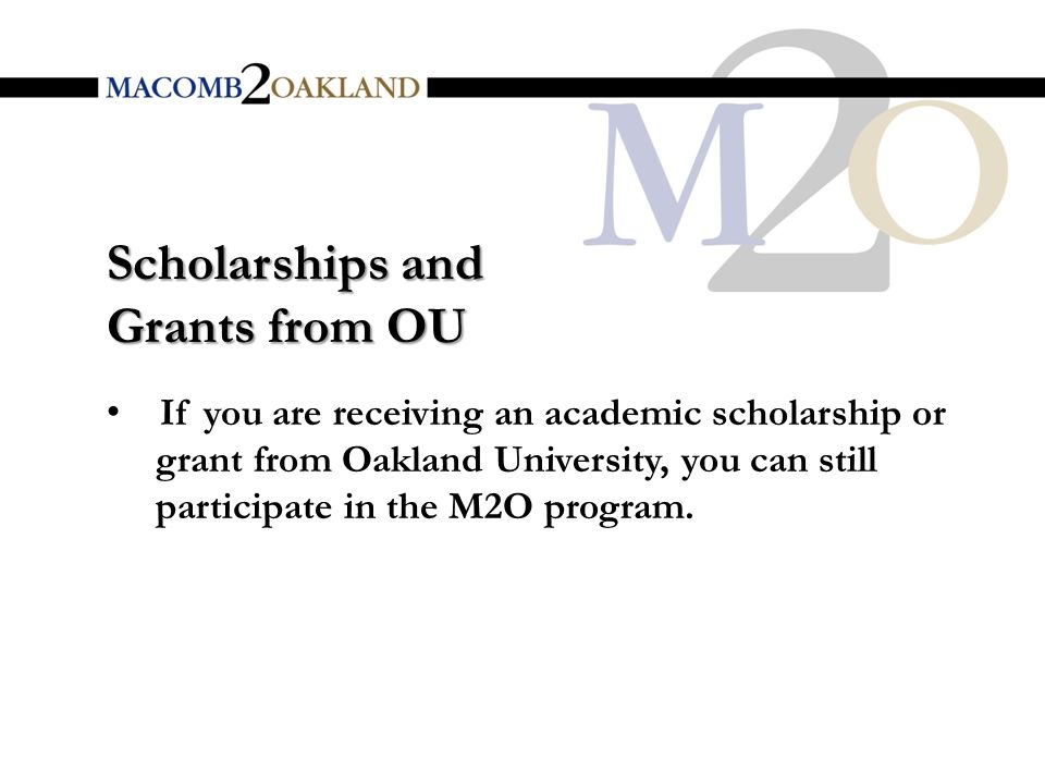 If you are receiving an academic scholarship or grant from Oakland University, you can still participate in the M2O program.