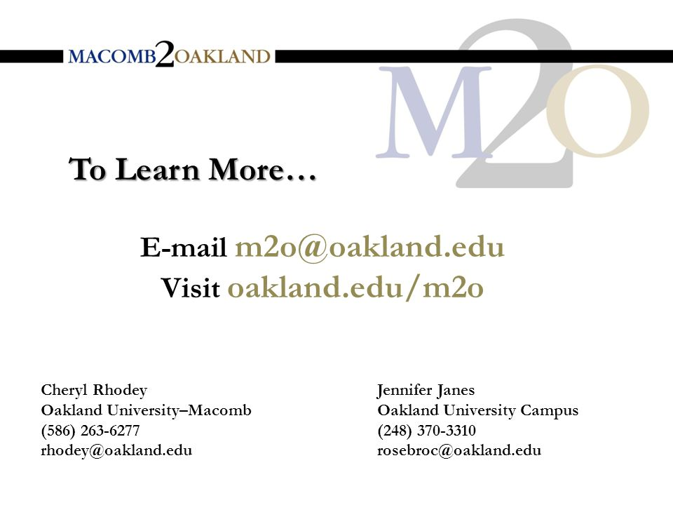 E-mail m2o@oakland.edu Visit oakland.edu/m2o To Learn More… Cheryl Rhodey Oakland University–Macomb (586) 263-6277 rhodey@oakland.edu Jennifer Janes Oakland University Campus (248) 370-3310 rosebroc@oakland.edu