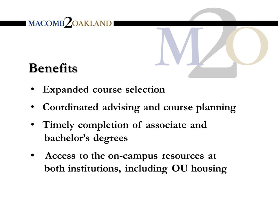 Benefits Expanded course selection Coordinated advising and course planning Timely completion of associate and bachelor's degrees Access to the on-campus resources at both institutions, including OU housing