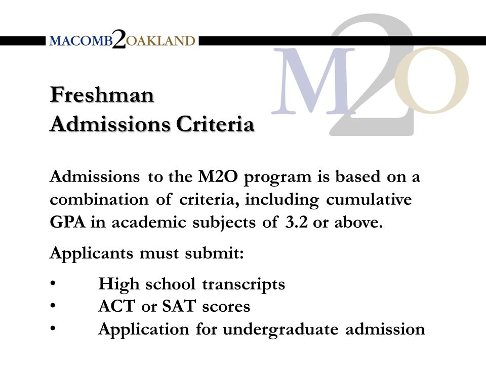 Freshman Admissions Criteria Admissions to the M2O program is based on a combination of criteria, including cumulative GPA in academic subjects of 3.2 or above.