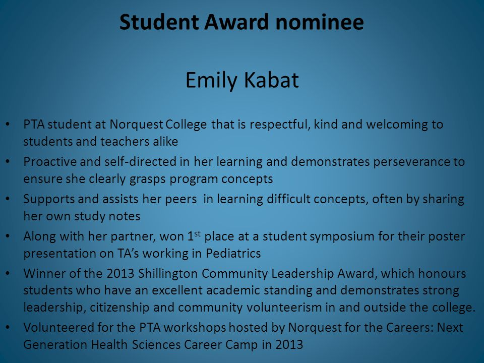 Student Award nominee Emily Kabat PTA student at Norquest College that is respectful, kind and welcoming to students and teachers alike Proactive and self-directed in her learning and demonstrates perseverance to ensure she clearly grasps program concepts Supports and assists her peers in learning difficult concepts, often by sharing her own study notes Along with her partner, won 1 st place at a student symposium for their poster presentation on TA's working in Pediatrics Winner of the 2013 Shillington Community Leadership Award, which honours students who have an excellent academic standing and demonstrates strong leadership, citizenship and community volunteerism in and outside the college.