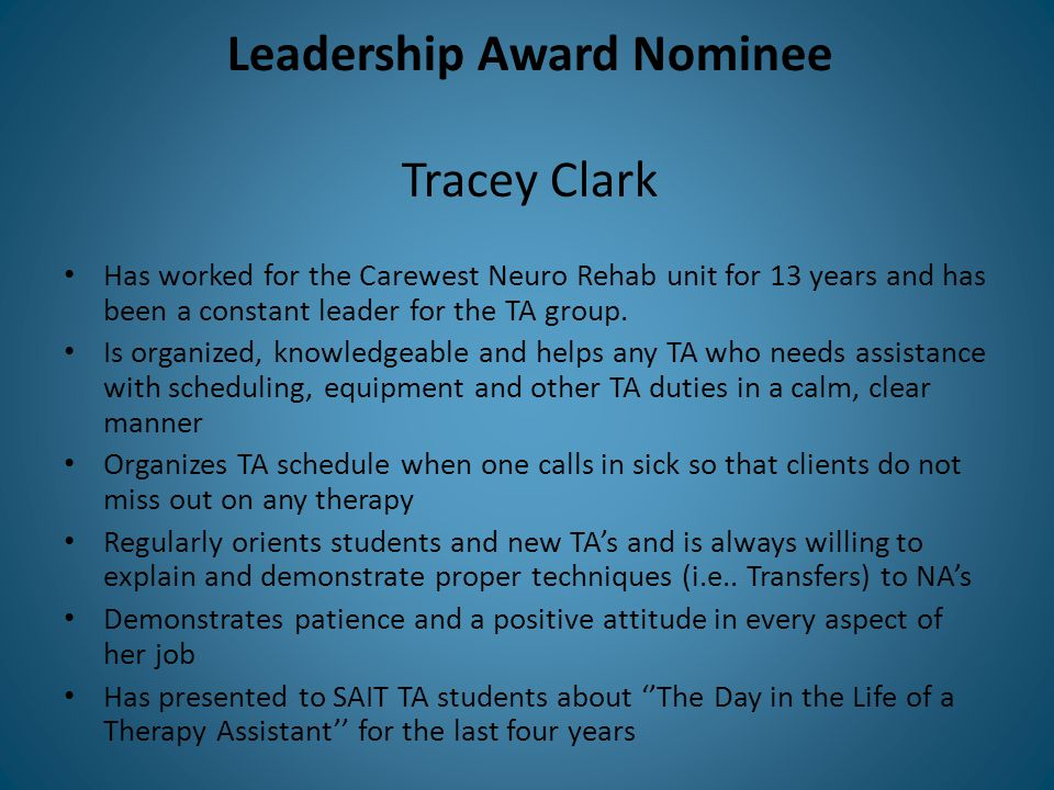 Leadership Award Nominee Tracey Clark Has worked for the Carewest Neuro Rehab unit for 13 years and has been a constant leader for the TA group.