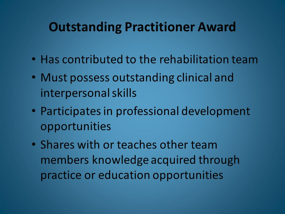 Outstanding Practitioner Award Has contributed to the rehabilitation team Must possess outstanding clinical and interpersonal skills Participates in professional development opportunities Shares with or teaches other team members knowledge acquired through practice or education opportunities