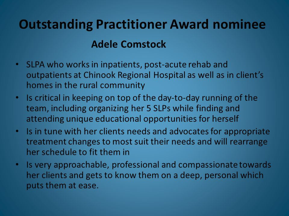 Outstanding Practitioner Award nominee SLPA who works in inpatients, post-acute rehab and outpatients at Chinook Regional Hospital as well as in client's homes in the rural community Is critical in keeping on top of the day-to-day running of the team, including organizing her 5 SLPs while finding and attending unique educational opportunities for herself Is in tune with her clients needs and advocates for appropriate treatment changes to most suit their needs and will rearrange her schedule to fit them in Is very approachable, professional and compassionate towards her clients and gets to know them on a deep, personal which puts them at ease.