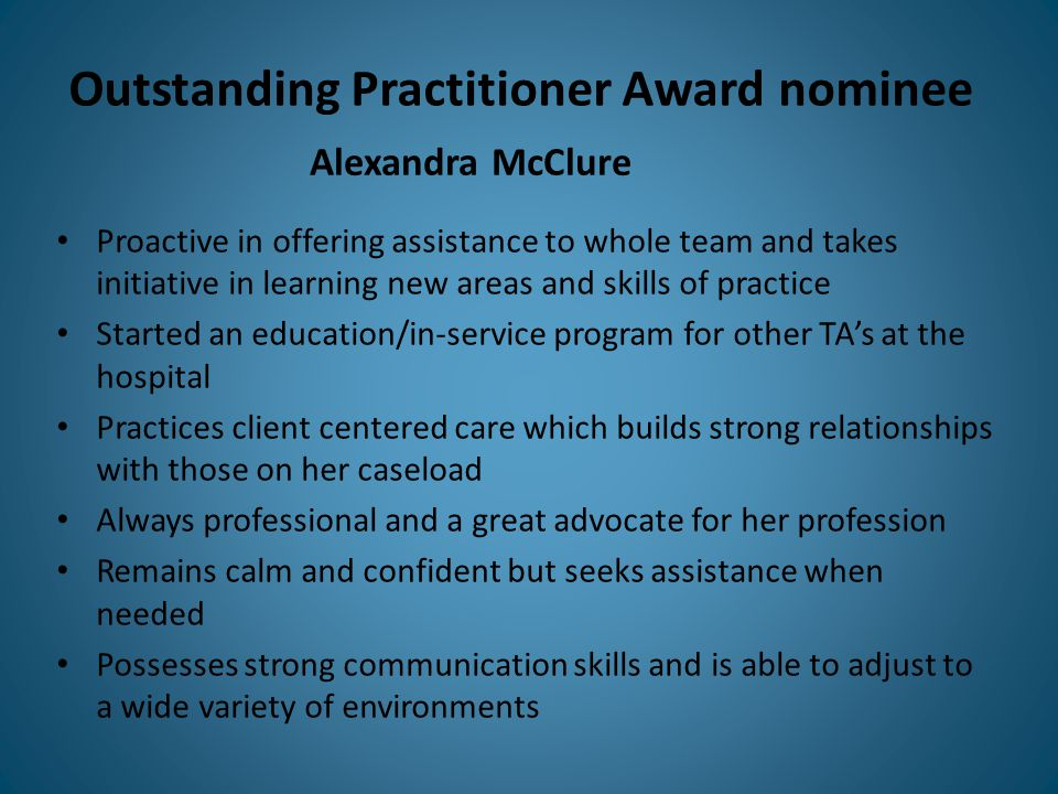 Outstanding Practitioner Award nominee Proactive in offering assistance to whole team and takes initiative in learning new areas and skills of practice Started an education/in-service program for other TA's at the hospital Practices client centered care which builds strong relationships with those on her caseload Always professional and a great advocate for her profession Remains calm and confident but seeks assistance when needed Possesses strong communication skills and is able to adjust to a wide variety of environments Alexandra McClure