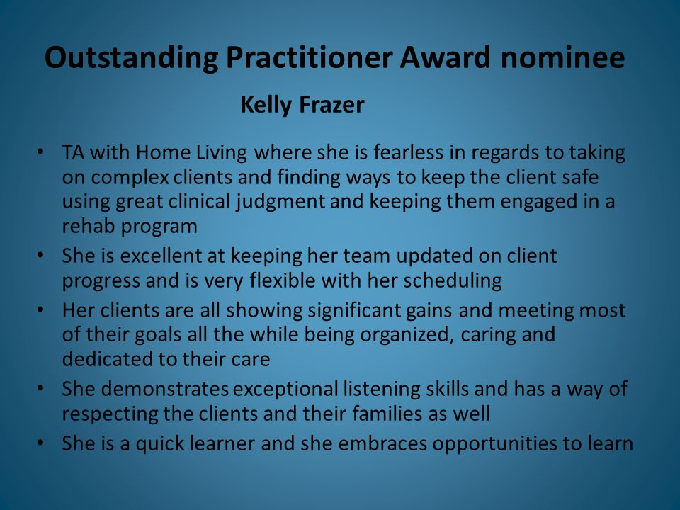 Outstanding Practitioner Award nominee TA with Home Living where she is fearless in regards to taking on complex clients and finding ways to keep the client safe using great clinical judgment and keeping them engaged in a rehab program She is excellent at keeping her team updated on client progress and is very flexible with her scheduling Her clients are all showing significant gains and meeting most of their goals all the while being organized, caring and dedicated to their care She demonstrates exceptional listening skills and has a way of respecting the clients and their families as well She is a quick learner and she embraces opportunities to learn Kelly Frazer