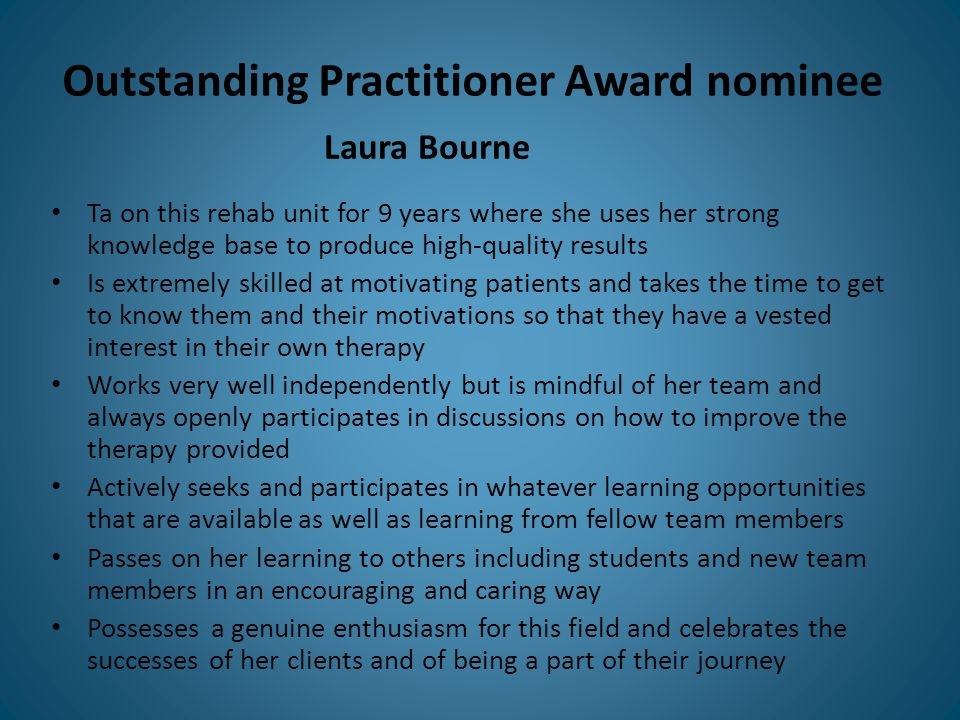 Outstanding Practitioner Award nominee Ta on this rehab unit for 9 years where she uses her strong knowledge base to produce high-quality results Is extremely skilled at motivating patients and takes the time to get to know them and their motivations so that they have a vested interest in their own therapy Works very well independently but is mindful of her team and always openly participates in discussions on how to improve the therapy provided Actively seeks and participates in whatever learning opportunities that are available as well as learning from fellow team members Passes on her learning to others including students and new team members in an encouraging and caring way Possesses a genuine enthusiasm for this field and celebrates the successes of her clients and of being a part of their journey Laura Bourne