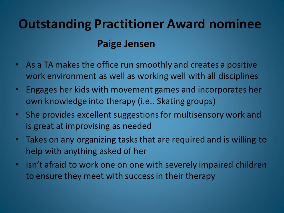 Outstanding Practitioner Award nominee As a TA makes the office run smoothly and creates a positive work environment as well as working well with all disciplines Engages her kids with movement games and incorporates her own knowledge into therapy (i.e..
