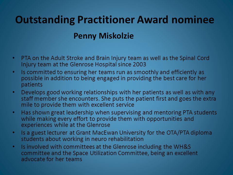 Outstanding Practitioner Award nominee PTA on the Adult Stroke and Brain Injury team as well as the Spinal Cord Injury team at the Glenrose Hospital since 2003 Is committed to ensuring her teams run as smoothly and efficiently as possible in addition to being engaged in providing the best care for her patients Develops good working relationships with her patients as well as with any staff member she encounters.