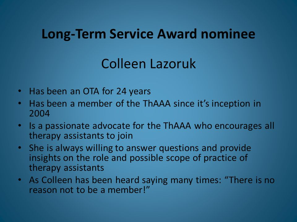 Long-Term Service Award nominee Has been an OTA for 24 years Has been a member of the ThAAA since it's inception in 2004 Is a passionate advocate for the ThAAA who encourages all therapy assistants to join She is always willing to answer questions and provide insights on the role and possible scope of practice of therapy assistants As Colleen has been heard saying many times: There is no reason not to be a member! Colleen Lazoruk