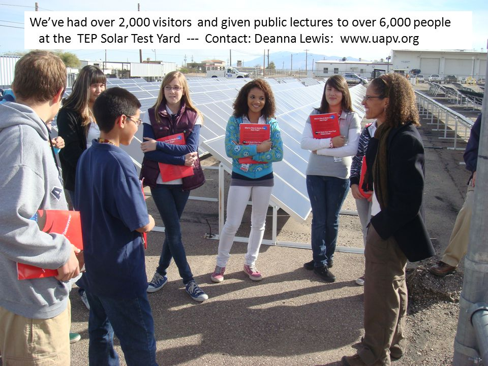 We've had over 2,000 visitors and given public lectures to over 6,000 people at the TEP Solar Test Yard --- Contact: Deanna Lewis: www.uapv.org