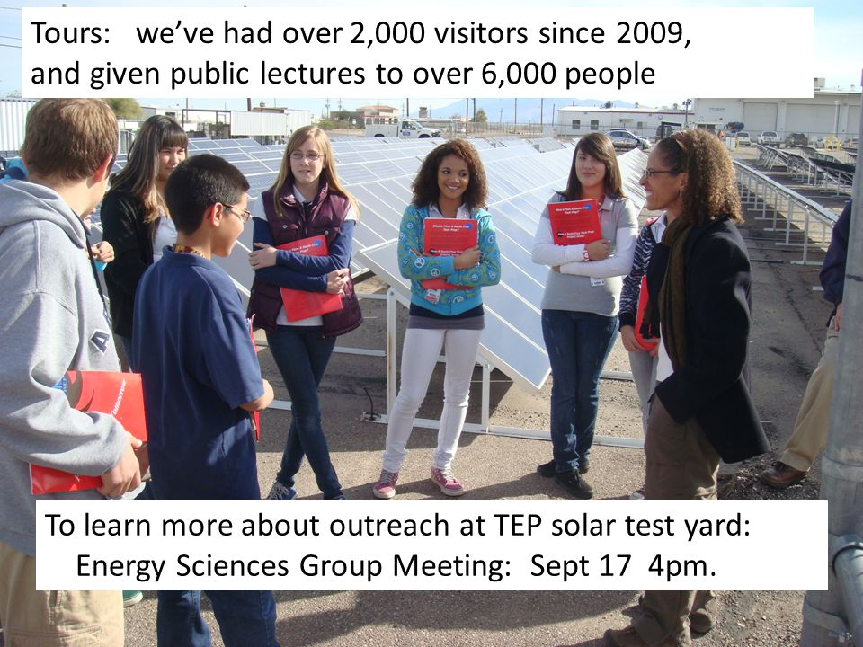 Tours: we've had over 2,000 visitors since 2009, and given public lectures to over 6,000 people To learn more about outreach at TEP solar test yard: Energy Sciences Group Meeting: Sept 17 4pm.