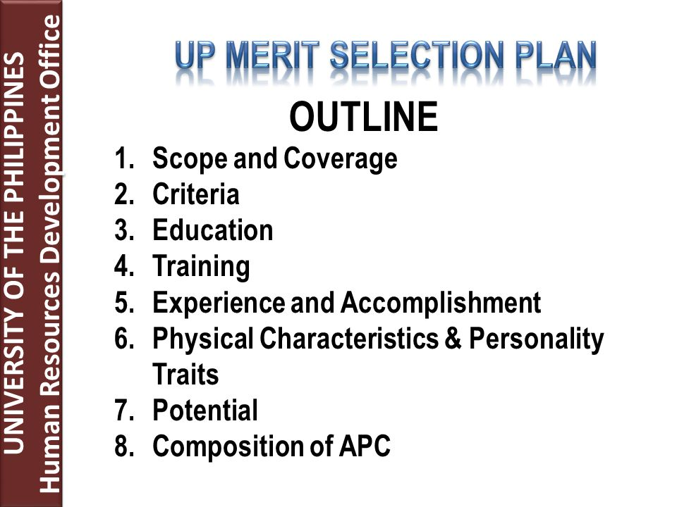 UNIVERSITY OF THE PHILIPPINES Human Resources Development Office UNIVERSITY OF THE PHILIPPINES Human Resources Development Office OUTLINE 1.Scope and Coverage 2.Criteria 3.Education 4.Training 5.Experience and Accomplishment 6.Physical Characteristics & Personality Traits 7.Potential 8.Composition of APC