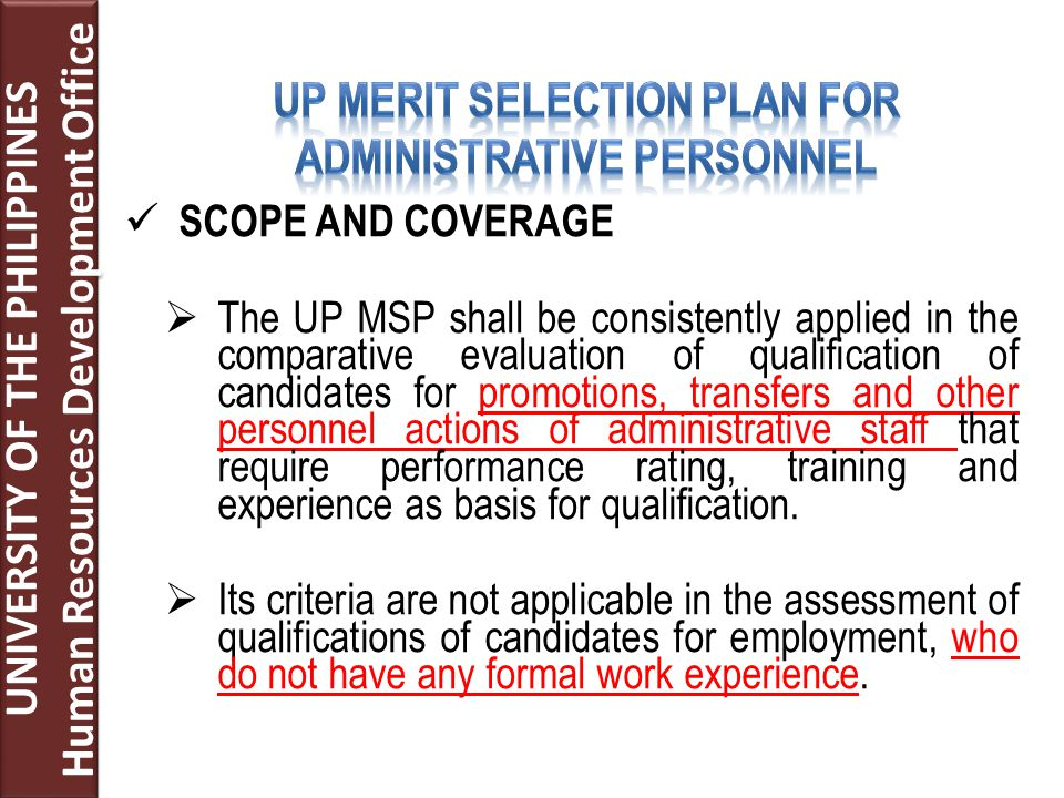 SCOPE AND COVERAGE  The UP MSP shall be consistently applied in the comparative evaluation of qualification of candidates for promotions, transfers and other personnel actions of administrative staff that require performance rating, training and experience as basis for qualification.
