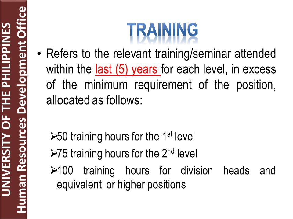 Refers to the relevant training/seminar attended within the last (5) years for each level, in excess of the minimum requirement of the position, allocated as follows:  50 training hours for the 1 st level  75 training hours for the 2 nd level  100 training hours for division heads and equivalent or higher positions UNIVERSITY OF THE PHILIPPINES Human Resources Development Office UNIVERSITY OF THE PHILIPPINES Human Resources Development Office