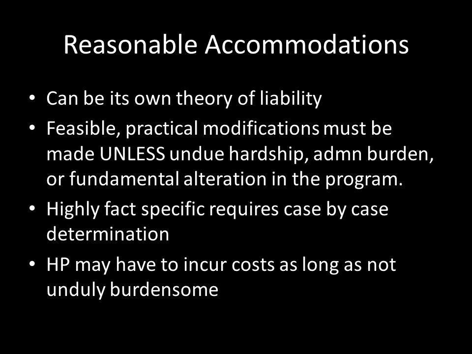 Reasonable Accommodations Can be its own theory of liability Feasible, practical modifications must be made UNLESS undue hardship, admn burden, or fundamental alteration in the program.