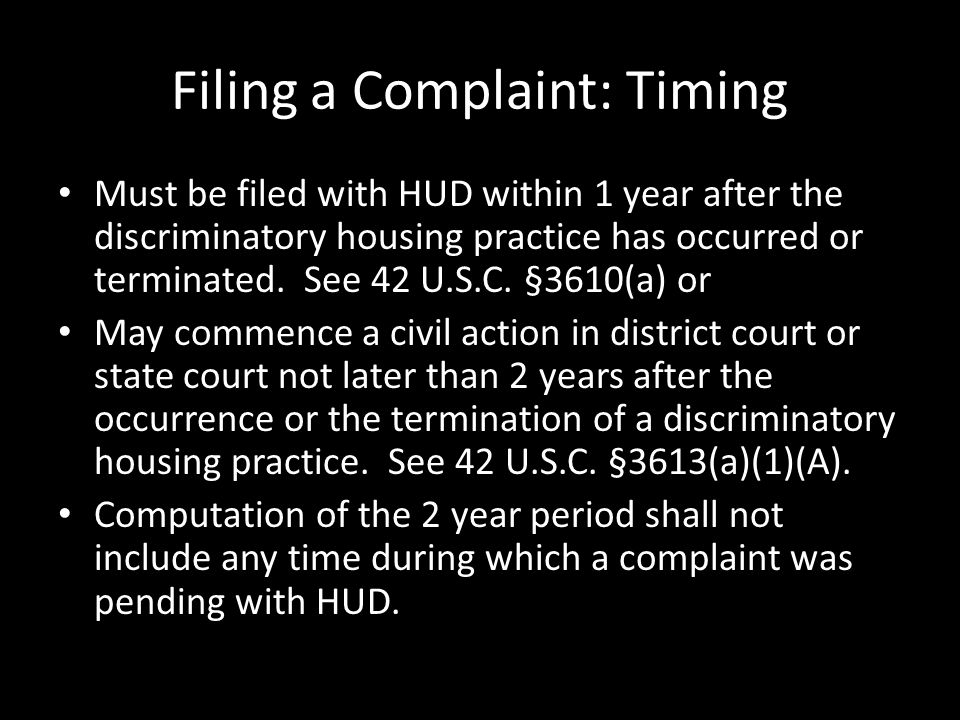 Filing a Complaint: Timing Must be filed with HUD within 1 year after the discriminatory housing practice has occurred or terminated.