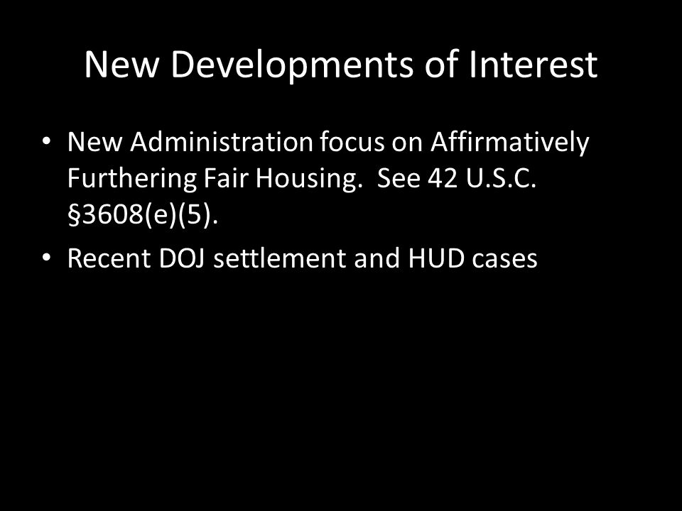 New Developments of Interest New Administration focus on Affirmatively Furthering Fair Housing.