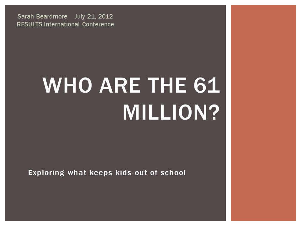 Exploring what keeps kids out of school Sarah Beardmore July 21, 2012 RESULTS International Conference WHO ARE THE 61 MILLION?
