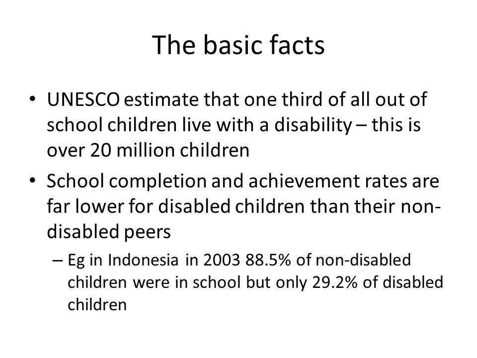 The basic facts UNESCO estimate that one third of all out of school children live with a disability – this is over 20 million children School completion and achievement rates are far lower for disabled children than their non- disabled peers – Eg in Indonesia in 2003 88.5% of non-disabled children were in school but only 29.2% of disabled children