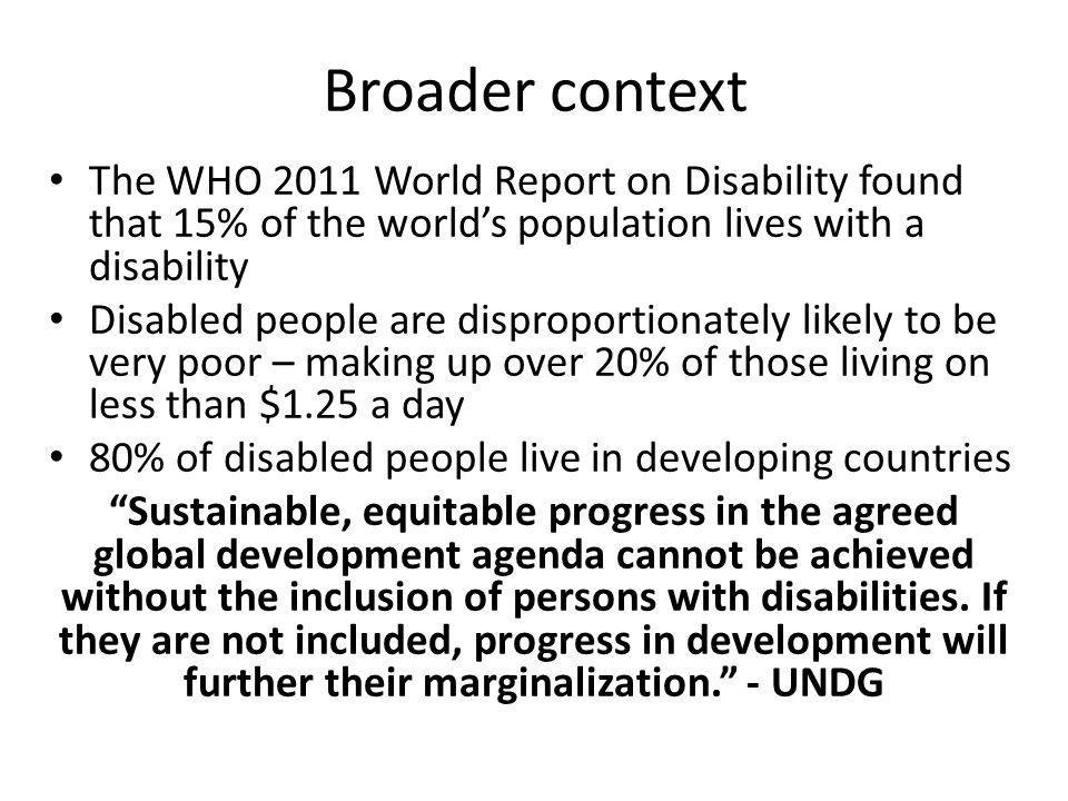Broader context The WHO 2011 World Report on Disability found that 15% of the world's population lives with a disability Disabled people are disproportionately likely to be very poor – making up over 20% of those living on less than $1.25 a day 80% of disabled people live in developing countries Sustainable, equitable progress in the agreed global development agenda cannot be achieved without the inclusion of persons with disabilities.