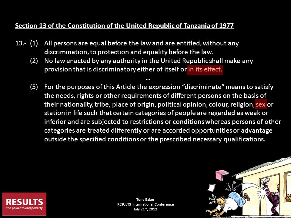 Section 13 of the Constitution of the United Republic of Tanzania of 1977 13.- (1) All persons are equal before the law and are entitled, without any discrimination, to protection and equality before the law.