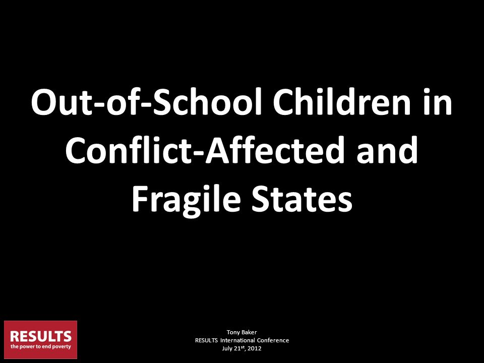Tony Baker RESULTS International Conference July 21 st, 2012 Out-of-School Children in Conflict-Affected and Fragile States