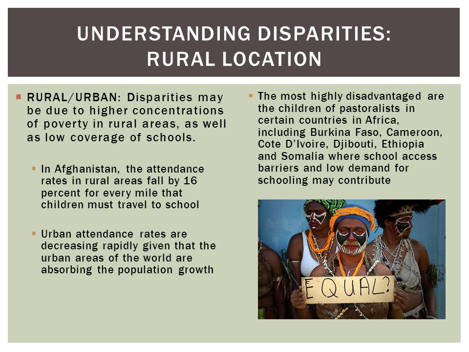  RURAL/URBAN: Disparities may be due to higher concentrations of poverty in rural areas, as well as low coverage of schools.  In Afghanistan, the at