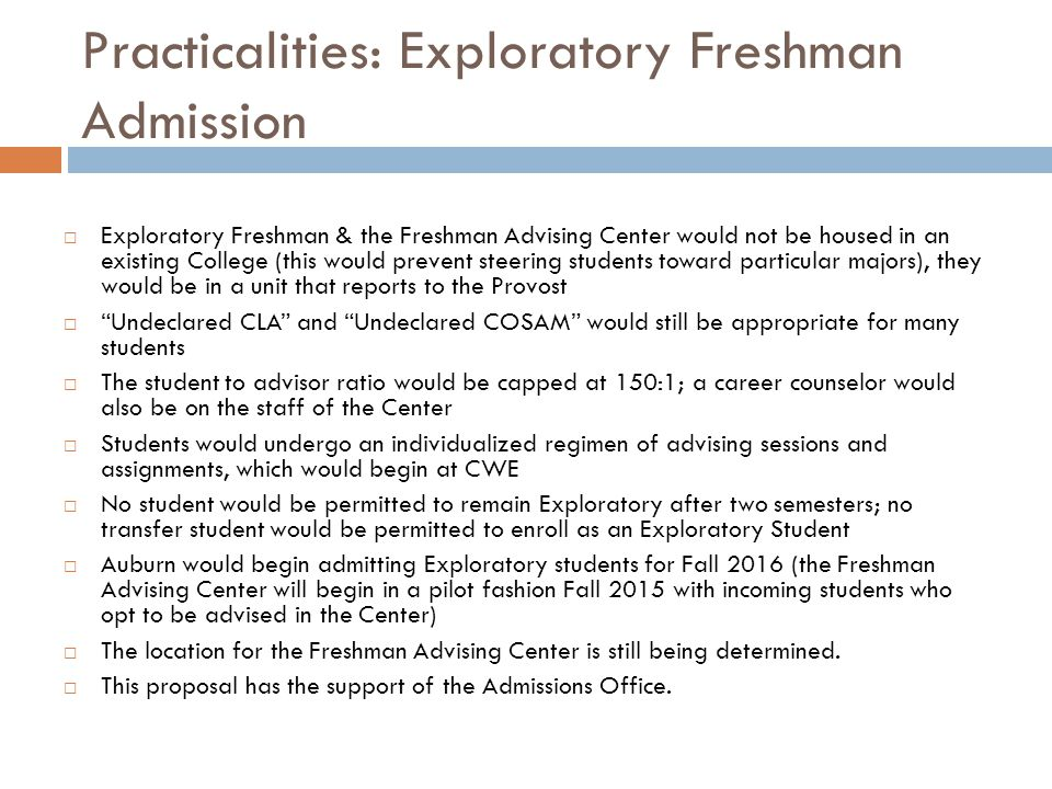 Practicalities: Exploratory Freshman Admission  Exploratory Freshman & the Freshman Advising Center would not be housed in an existing College (this would prevent steering students toward particular majors), they would be in a unit that reports to the Provost  Undeclared CLA and Undeclared COSAM would still be appropriate for many students  The student to advisor ratio would be capped at 150:1; a career counselor would also be on the staff of the Center  Students would undergo an individualized regimen of advising sessions and assignments, which would begin at CWE  No student would be permitted to remain Exploratory after two semesters; no transfer student would be permitted to enroll as an Exploratory Student  Auburn would begin admitting Exploratory students for Fall 2016 (the Freshman Advising Center will begin in a pilot fashion Fall 2015 with incoming students who opt to be advised in the Center)  The location for the Freshman Advising Center is still being determined.