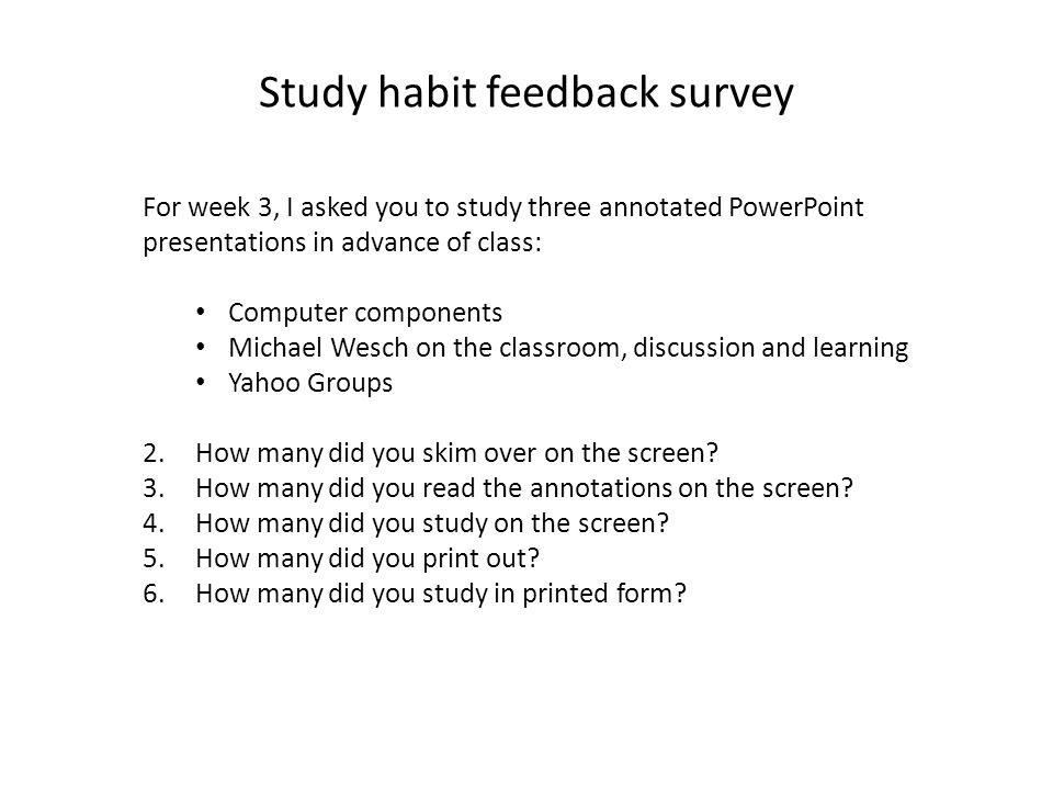 For week 3, I asked you to study three annotated PowerPoint presentations in advance of class: Computer components Michael Wesch on the classroom, discussion and learning Yahoo Groups 2.How many did you skim over on the screen.
