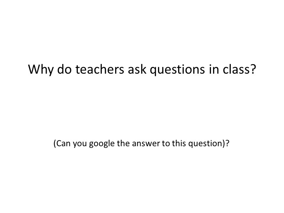 Why do teachers ask questions in class (Can you google the answer to this question)
