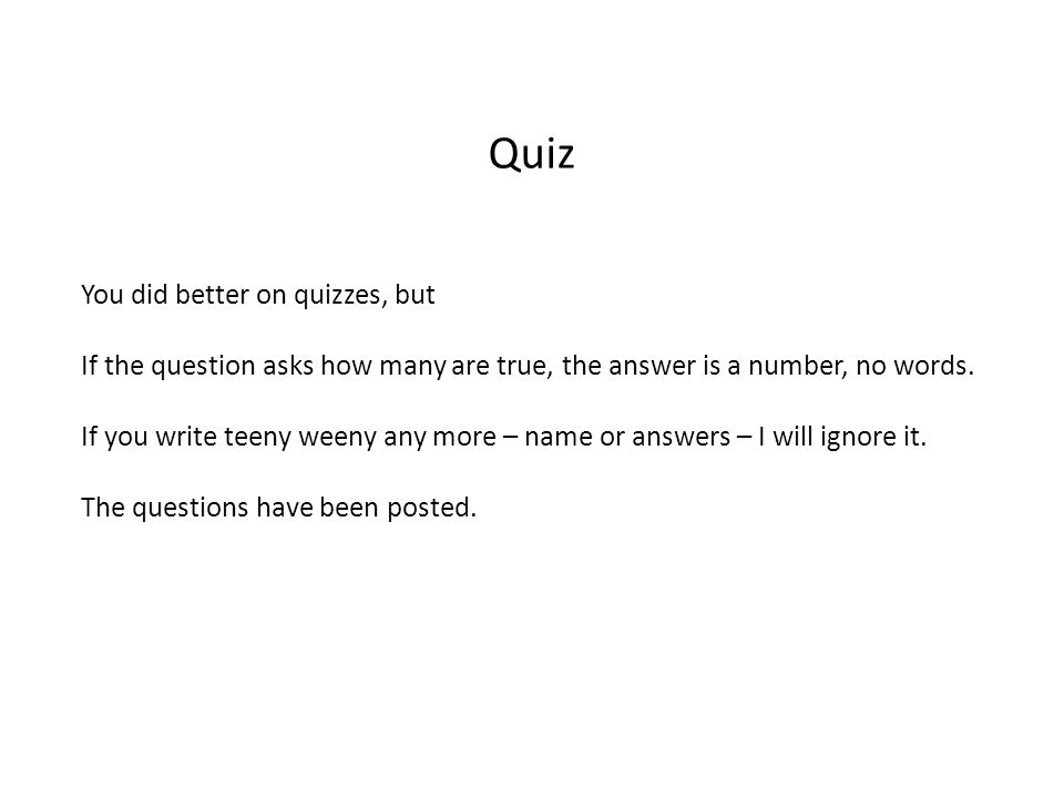 Quiz You did better on quizzes, but If the question asks how many are true, the answer is a number, no words.