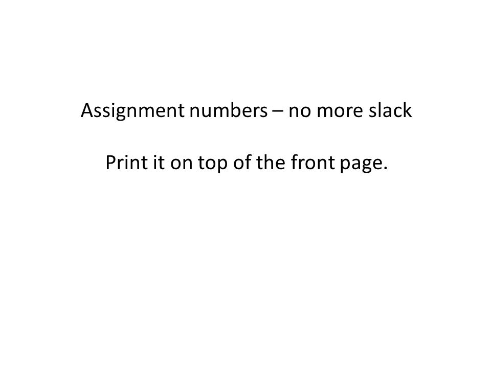 Assignment numbers – no more slack Print it on top of the front page.