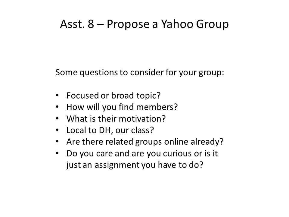 Asst. 8 – Propose a Yahoo Group Some questions to consider for your group: Focused or broad topic.