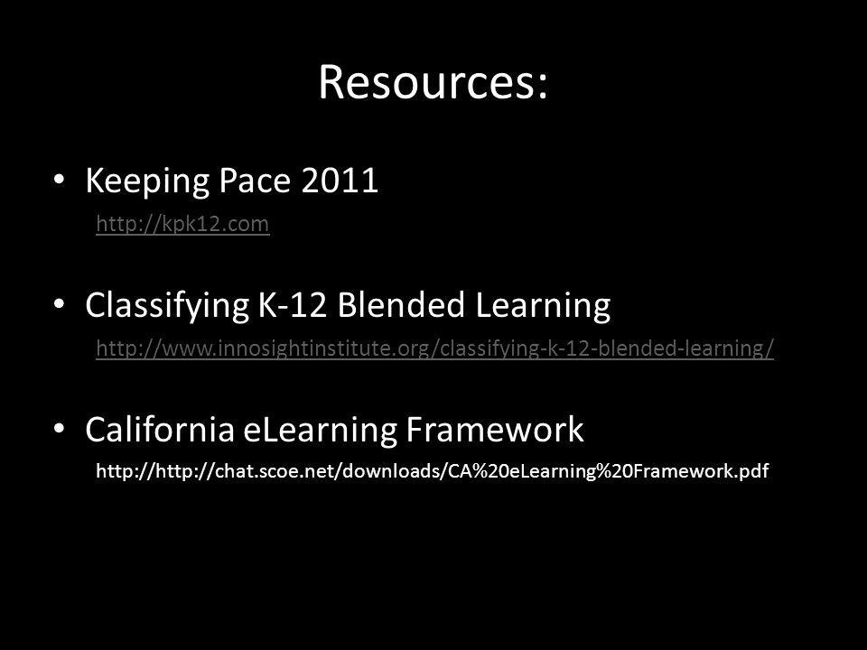 Resources: Keeping Pace 2011 http://kpk12.com Classifying K-12 Blended Learning http://www.innosightinstitute.org/classifying-k-12-blended-learning/ California eLearning Framework http://http://chat.scoe.net/downloads/CA%20eLearning%20Framework.pdf