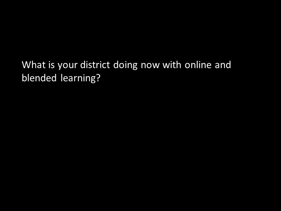 Discussion Question 1 What is your district doing now with online and blended learning