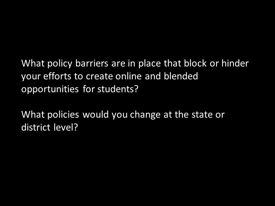 Discussion Question 3 What policy barriers are in place that block or hinder your efforts to create online and blended opportunities for students.