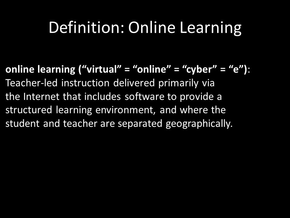 Definition: Online Learning online learning ( virtual = online = cyber = e ): Teacher-led instruction delivered primarily via the Internet that includes software to provide a structured learning environment, and where the student and teacher are separated geographically.