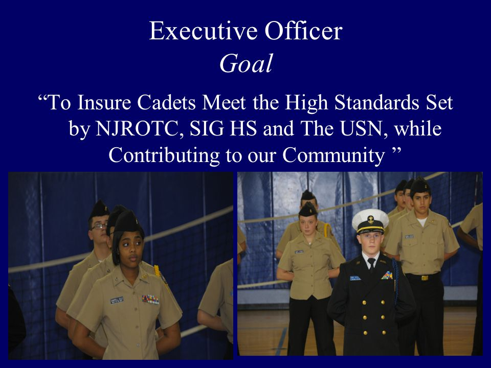 """Executive Officer Goal """"To Insure Cadets Meet the High Standards Set by NJROTC, SIG HS and The USN, while Contributing to our Community """""""