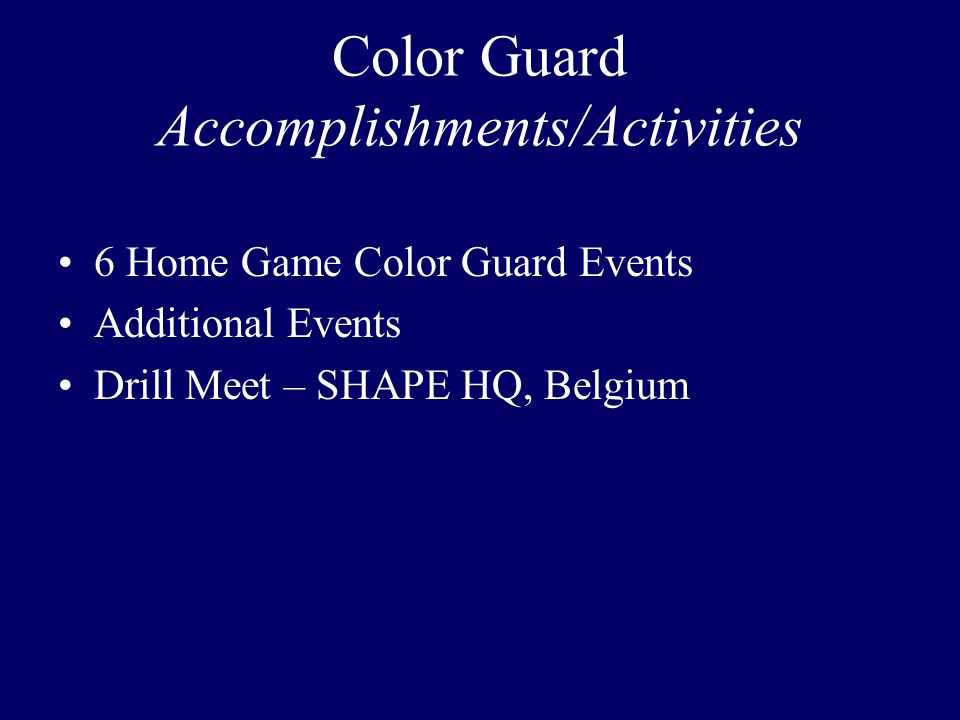 Color Guard Accomplishments/Activities 6 Home Game Color Guard Events Additional Events Drill Meet – SHAPE HQ, Belgium