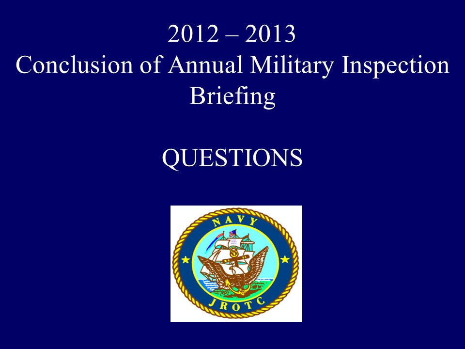 2012 – 2013 Conclusion of Annual Military Inspection Briefing QUESTIONS