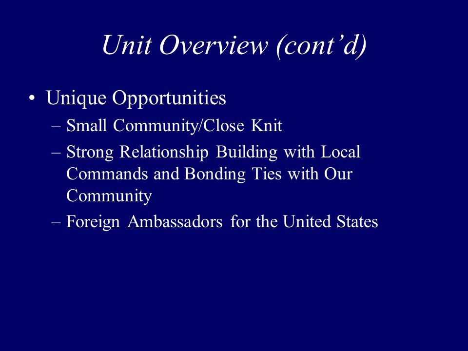 Unit Overview (cont'd) Unique Opportunities –Small Community/Close Knit –Strong Relationship Building with Local Commands and Bonding Ties with Our Co