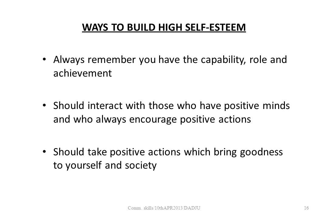WAYS TO BUILD HIGH SELF-ESTEEM Always remember you have the capability, role and achievement Should interact with those who have positive minds and who always encourage positive actions Should take positive actions which bring goodness to yourself and society 16Comm.