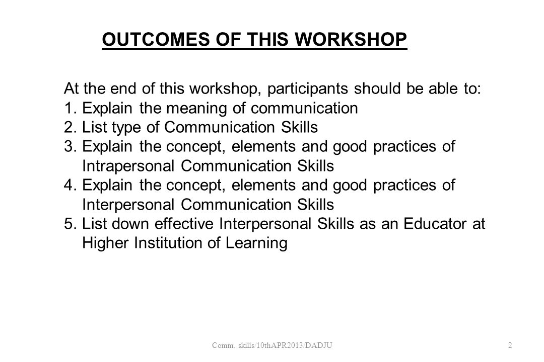 At the end of this workshop, participants should be able to: 1.Explain the meaning of communication 2.List type of Communication Skills 3.Explain the concept, elements and good practices of Intrapersonal Communication Skills 4.Explain the concept, elements and good practices of Interpersonal Communication Skills 5.List down effective Interpersonal Skills as an Educator at Higher Institution of Learning OUTCOMES OF THIS WORKSHOP 2Comm.