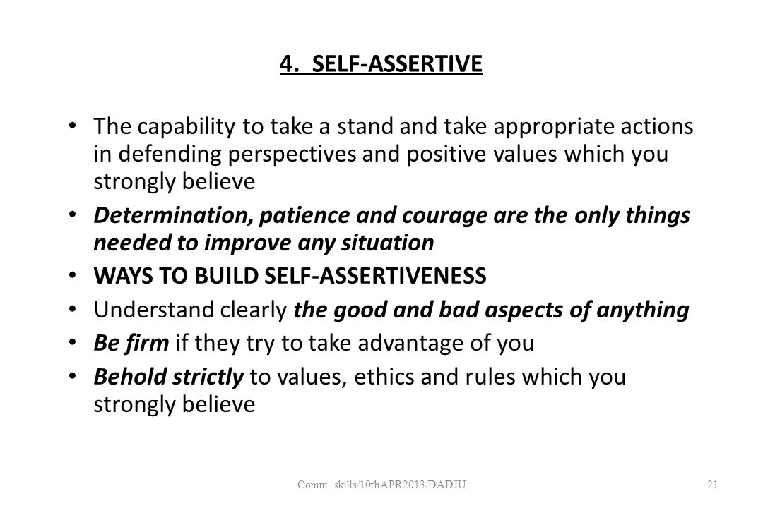 4. SELF-ASSERTIVE The capability to take a stand and take appropriate actions in defending perspectives and positive values which you strongly believe