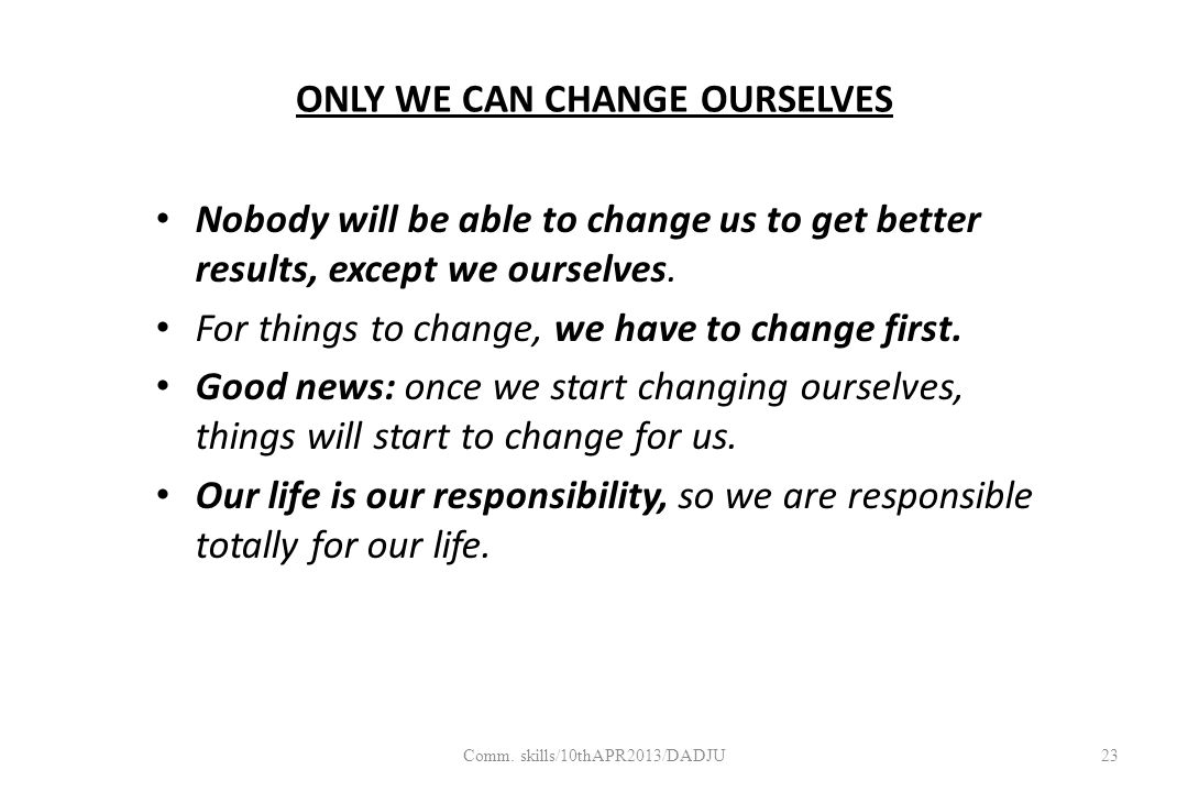 ONLY WE CAN CHANGE OURSELVES Nobody will be able to change us to get better results, except we ourselves.