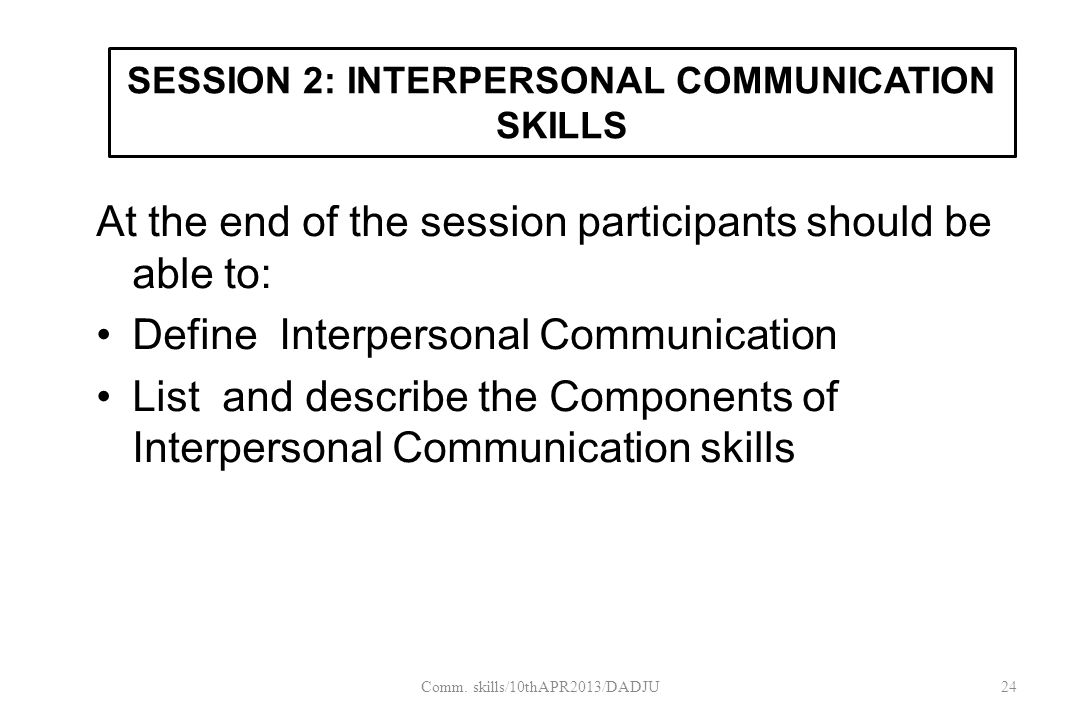 SESSION 2: INTERPERSONAL COMMUNICATION SKILLS At the end of the session participants should be able to: Define Interpersonal Communication List and describe the Components of Interpersonal Communication skills 24Comm.