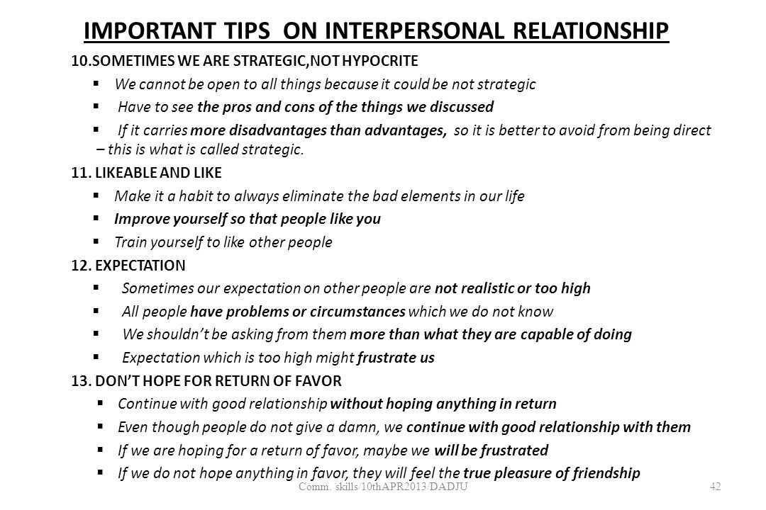 IMPORTANT TIPS ON INTERPERSONAL RELATIONSHIP 10.SOMETIMES WE ARE STRATEGIC,NOT HYPOCRITE  We cannot be open to all things because it could be not strategic  Have to see the pros and cons of the things we discussed  If it carries more disadvantages than advantages, so it is better to avoid from being direct – this is what is called strategic.