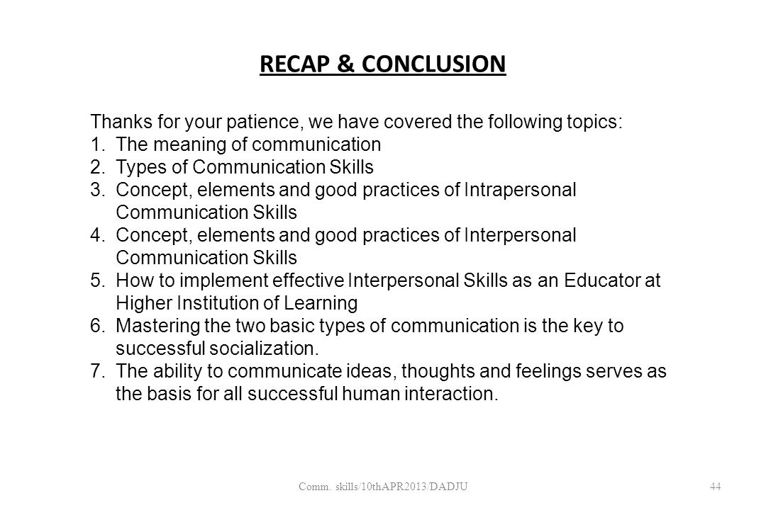 RECAP & CONCLUSION 44 Thanks for your patience, we have covered the following topics: 1.The meaning of communication 2.Types of Communication Skills 3.Concept, elements and good practices of Intrapersonal Communication Skills 4.Concept, elements and good practices of Interpersonal Communication Skills 5.How to implement effective Interpersonal Skills as an Educator at Higher Institution of Learning 6.Mastering the two basic types of communication is the key to successful socialization.